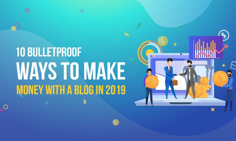 10 BulletProof Ways to Make Money with A Blog in 2019