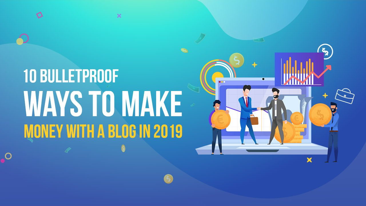 10 BulletProof Ways to Make Money with A Blog in 2019 1